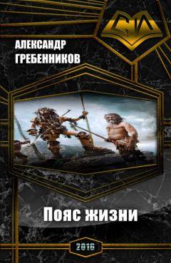 Александр Гребенников - Пояс жизни. Трилогия (СИ)