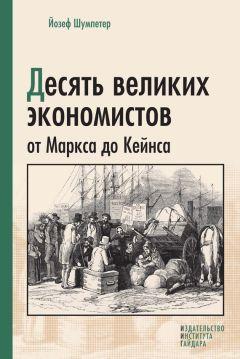 Йозеф Шумпетер - Десять великих экономистов от Маркса до Кейнса