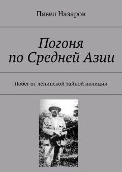 Павел Назаров - Погоня поСреднейАзии. Побег отленинской тайной полиции