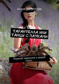 Анна Данилова - Тарантелла,или Танцы с пауками. Поцелуй тарантула изакрой глаза…