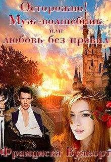 Франциска Вудворт - Осторожно! Муж - волшебник или любовь без правил