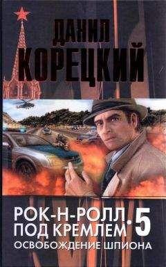 Данил Корецкий - Рок-н-ролл под Кремлем. Книга 5. Освобождение шпиона