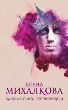 Елена Михалкова - Бумажный занавес, стеклянная корона