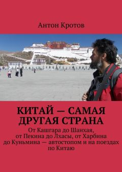 Антон Кротов - Китай– самая другая страна. ОтКашгара доШанхая, отПекина доЛхасы, отХарбина доКуньмина– автостопом инапоездах поКитаю