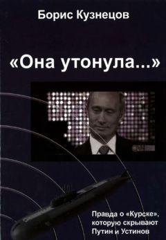 Борис Кузнецов - «Она утонула...». Правда о «Курске», которую скрывают Путин и Устинов