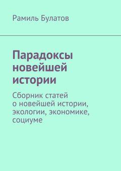 Рамиль Булатов - Парадоксы новейшей истории. Сборник статей оновейшей истории, экологии, экономике, социуме