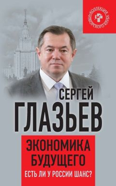 Сергей Глазьев - Экономика будущего. Есть ли у России шанс?