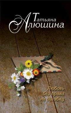 Татьяна Алюшина - Любовь без права на ошибку