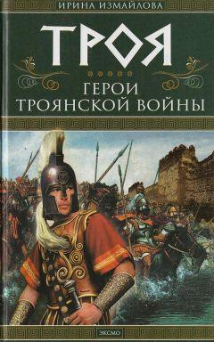 Ирина Измайлова - Троя. Герои Троянской войны