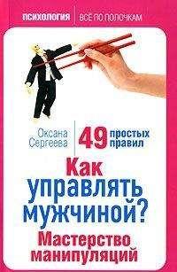 Оксана Сергеева - Как управлять мужчиной? Мастерство манипуляций. 49 простых правил