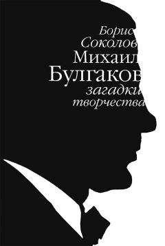 Борис Соколов - Михаил Булгаков: загадки творчества
