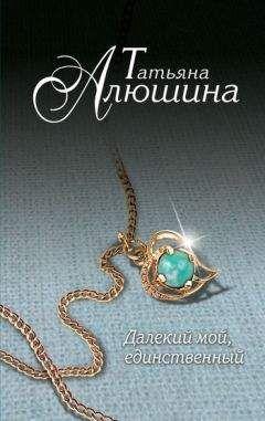 Татьяна Алюшина - Далекий мой, единственный...