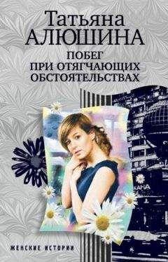 Татьяна Алюшина - Побег при отягчающих обстоятельствах