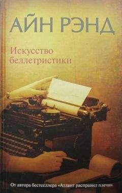 Айн Рэнд - Искусство беллетристики. Руководство для писателей и читателей.