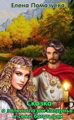 Елена Помазуева - Сказка о зеленоглазой колдунье и семи богатырях (СИ)
