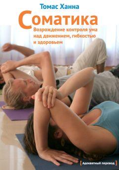 Томас Ханна - Соматика: Возрождение контроля ума над движением, гибкостью и здоровьем