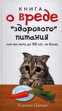 """Хироми Шинья - Книга о вреде """"здорового питания"""", или Как жить до 100 лет, не болея"""
