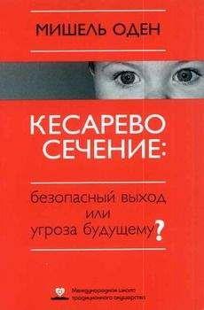 Мишель Оден - КЕСАРЕВО СЕЧЕНИЕ: Безопасный выход или угроза будущему?
