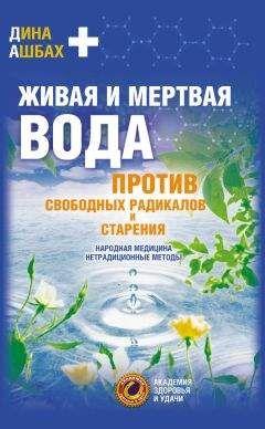 Дина Ашбах - Живая и мертвая вода против свободных радикалов и старения. Народная медицина, нетрадиционные методы