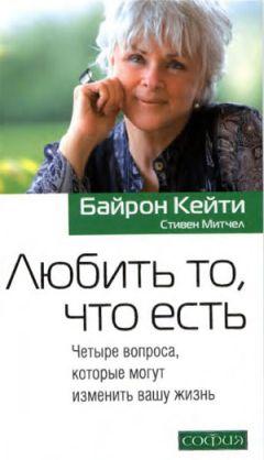 Кейти Байрон - Любить то, что есть: Четыре вопроса, которые могут изменить вашу жизнь