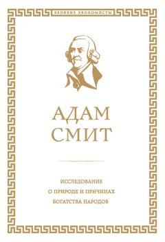 Адам Смит - Исследование о природе и причинах богатства народов