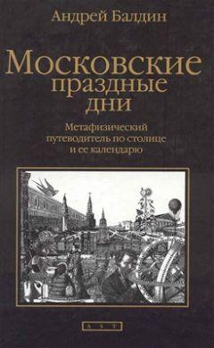 Андрей Балдин - Московские праздные дни: Метафизический путеводитель по столице и ее календарю