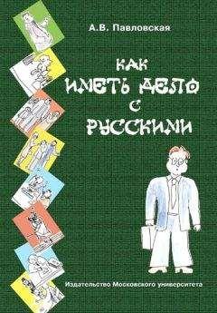 Анна Павловская - Как иметь дело с русскими. Путеводитель по России для деловых людей