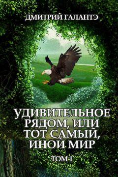 Дмитрий Галантэ - Удивительное рядом, или тот самый, иной мир. Том 1