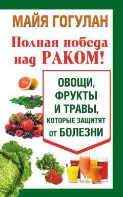 Майя Гогулан - Полная победа над раком! Овощи, фрукты и травы, которые защитят от болезни