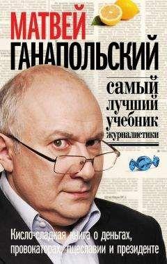 Матвей Ганапольский - Самый лучший учебник журналистики. Кисло-сладкая книга о деньгах, тщеславии и президенте