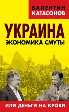 Валентин Катасонов - Украина. Экономика смуты, или Деньги на крови