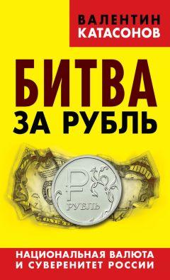 Валентин Катасонов - Битва за рубль. Национальная валюта и суверенитет России
