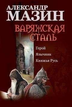 Александр Мазин - Варяжская сталь: Герой. Язычник. Княжья Русь
