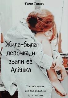Жила-была девочка, и звали ее Алёшка (СИ) - Танич Таня