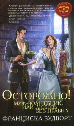 Франциска Вудворт - Осторожно! Муж — волшебник, или Любовь без правил