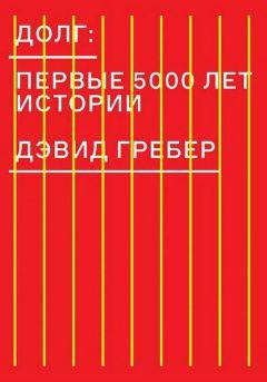 Дэвид Гребер - Долг: первые 5000 лет истории