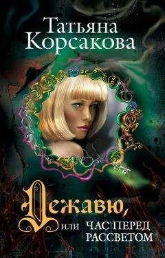 Татьяна Корсакова - Дежавю, или Час перед рассветом